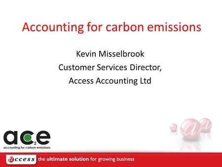 Accounting for carbon emissions Kevin Misselbrook Customer Services Director, Access Accounting Ltd.