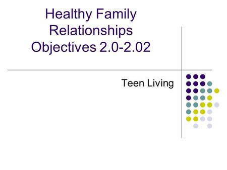 Healthy Family Relationships Objectives 2.0-2.02 Teen Living.