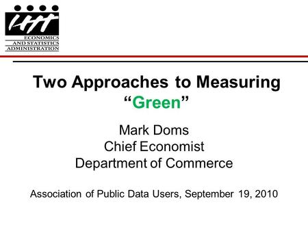 "Two Approaches to Measuring ""Green"" Mark Doms Chief Economist Department of Commerce Association of Public Data Users, September 19, 2010."