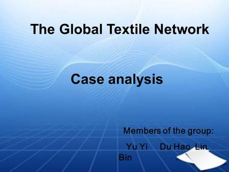 The Global Textile Network Case analysis Members of the group: Yu Yi Du Hao Lin Bin.