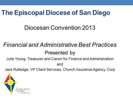 The Episcopal Diocese of San Diego Diocesan Convention 2013 Financial and Administrative Best Practices Presented by Julie Young, Treasurer and Canon for.