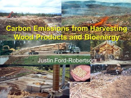 Carbon Emissions from Harvesting Wood Products and Bioenergy Justin Ford-Robertson.