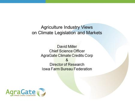 Agriculture Industry Views on Climate Legislation and Markets David Miller Chief Science Officer AgraGate Climate Credits Corp & Director of Research Iowa.