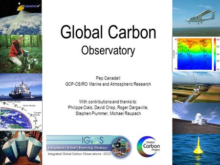 Global Carbon Observatory Pep Canadell GCP-CSIRO Marine and Atmospheric Research With contributions and thanks to: Philippe Ciais, David Crisp, Roger Dargaville,