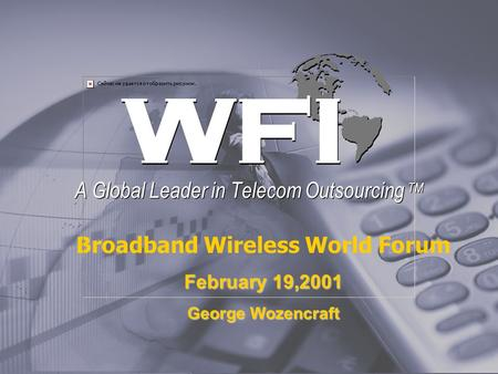 Broadband Wireless World Forum February 19,2001 George Wozencraft A Global Leader in Telecom Outsourcing TM.
