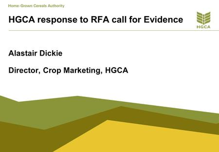 HGCA response to RFA call for Evidence Alastair Dickie Director, Crop Marketing, HGCA.