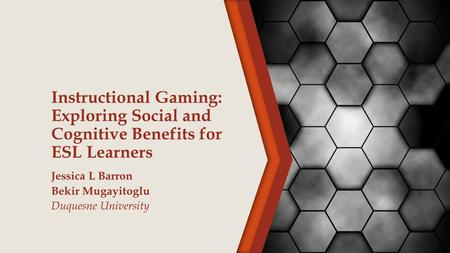 Instructional Gaming: Exploring Social and Cognitive Benefits for ESL Learners Jessica L Barron Bekir Mugayitoglu Duquesne University.