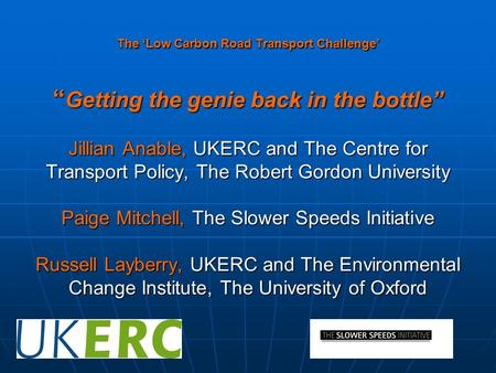"The 'Low Carbon Road Transport Challenge' "" Getting the genie back in the bottle"" Jillian Anable, UKERC and The Centre for Transport Policy, The Robert."