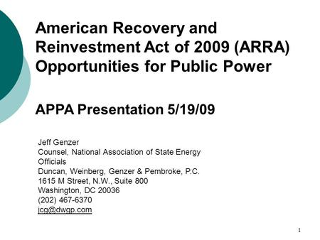1 American Recovery and Reinvestment Act of 2009 (ARRA) Opportunities for Public Power APPA Presentation 5/19/09 Jeff Genzer Counsel, National Association.
