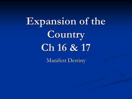 Expansion of the Country Ch 16 & 17 Manifest Destiny.