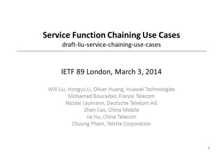 Service Function Chaining Use Cases draft-liu-service-chaining-use-cases IETF 89 London, March 3, 2014 Will Liu, Hongyu Li, Oliver Huang, Huawei Technologies.