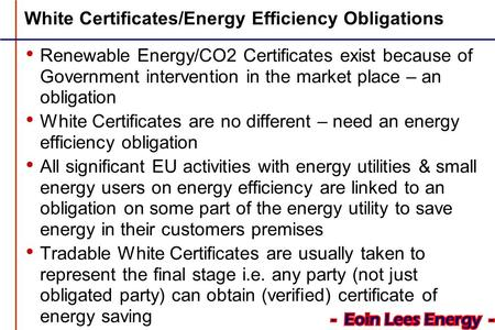 White Certificates/Energy Efficiency Obligations Renewable Energy/CO2 Certificates exist because of Government intervention in the market place – an obligation.