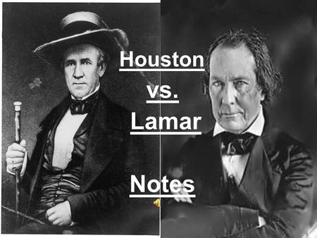 Houston vs. Lamar Notes. Notes – Houston vs. Lamar 1. Texans supported annexation because: a. Most were from the U.S. b. They wanted U.S. protection c.