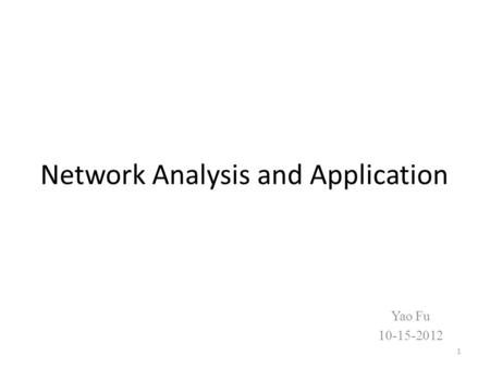 Network Analysis and Application Yao Fu 10-15-2012 1.