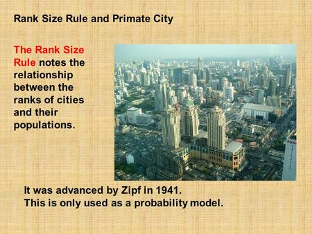It was advanced by Zipf in 1941. This is only used as a probability model. The Rank Size Rule notes the relationship between the ranks of cities and their.