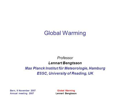 Bern, 9 November 2007 Annual meeting 2007 Global Warming Lennart Bengtsson Global Warming Professor Lennart Bengtsson Max Planck Institut für Meteorologie,