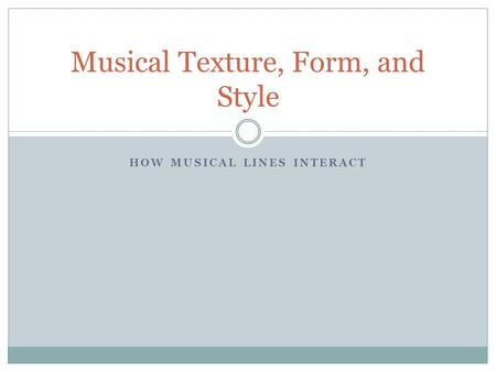 HOW MUSICAL LINES INTERACT Musical Texture, Form, and Style.