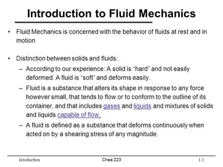 IntoductionChee 2231.1 Introduction to Fluid Mechanics Fluid Mechanics is concerned with the behavior of fluids at rest and in motion Distinction between.