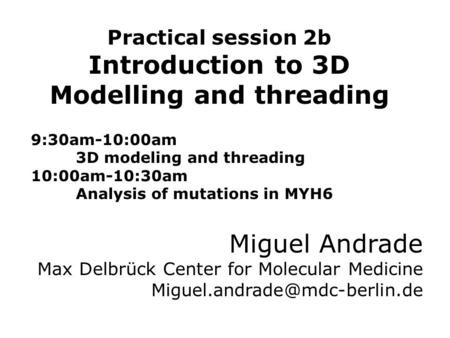 Practical session 2b Introduction to 3D Modelling and threading 9:30am-10:00am 3D modeling and threading 10:00am-10:30am Analysis of mutations in MYH6.
