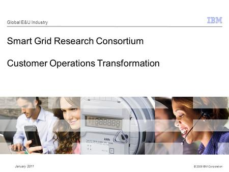 © 2009 IBM Corporation Smart Grid Research Consortium Customer Operations Transformation Global E&U Industry January 2011.