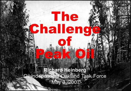 Peak Oil Opportunities and Challenge at the end of Cheap Petroleum Richard Heinberg Scripps College September 18, 2006 The Challenge of Peak Oil Richard.