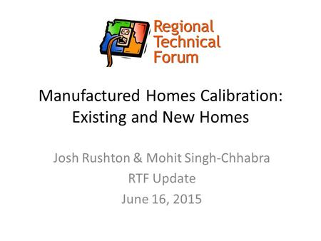 Manufactured Homes Calibration: Existing and New Homes Josh Rushton & Mohit Singh-Chhabra RTF Update June 16, 2015.