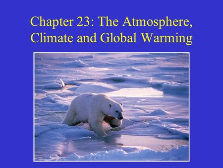 Chapter 23: The Atmosphere, Climate and <strong>Global</strong> <strong>Warming</strong>.