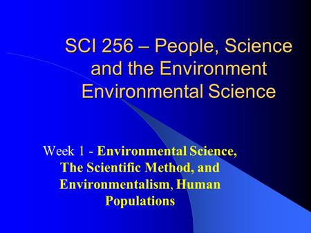 SCI 256 – People, Science <strong>and</strong> the Environment Environmental Science Week 1 - Environmental Science, The Scientific Method, <strong>and</strong> Environmentalism, Human.
