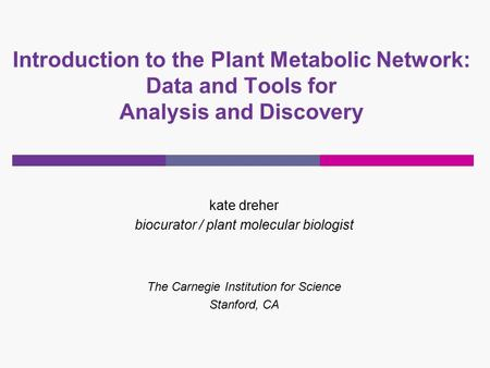 Kate dreher biocurator / plant molecular biologist The Carnegie Institution for Science Stanford, CA Introduction to the Plant Metabolic Network: Data.