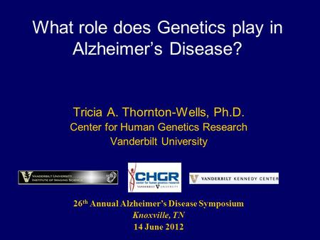 What role does Genetics play in Alzheimer's Disease? Tricia A. Thornton-Wells, Ph.D. Center for Human Genetics Research Vanderbilt University 26 th Annual.