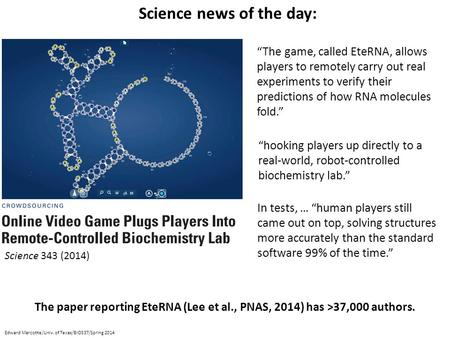 "Edward Marcotte/Univ. of Texas/BIO337/Spring 2014 Science news of the day: ""The game, called EteRNA, allows players to remotely carry out real experiments."