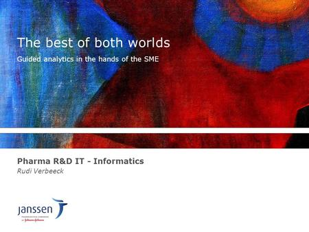 The best of both worlds Pharma R&D IT - Informatics Rudi Verbeeck Guided analytics in the hands of the SME.