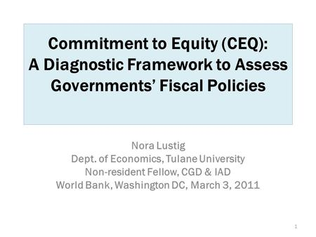 Commitment to Equity (CEQ): A Diagnostic Framework to Assess Governments' Fiscal Policies Nora Lustig Dept. of Economics, Tulane University Non-resident.