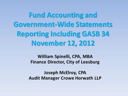 Fund <strong>Accounting</strong> and Government-Wide Statements Reporting Including GASB 34 November 12, 2012 William Spinelli, CPA, MBA Finance Director, City of Leesburg.