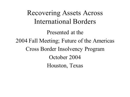 Recovering Assets Across International Borders Presented at the 2004 Fall Meeting; Future of the Americas Cross Border Insolvency Program October 2004.