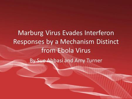 Marburg Virus Evades Interferon Responses by a Mechanism Distinct from Ebola Virus By Sue Abbasi and Amy Turner.