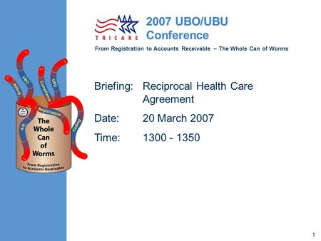 From Registration to Accounts Receivable – The Whole Can of Worms 2007 UBO/UBU Conference 1 Briefing:Reciprocal Health Care Agreement Date:20 March 2007.