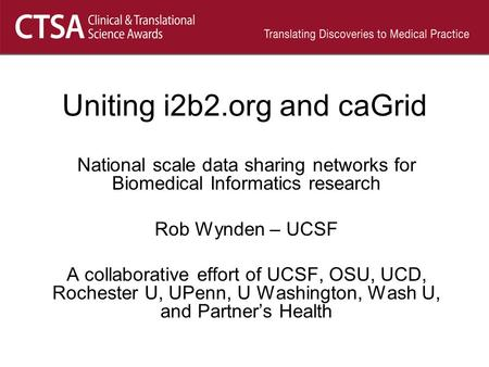Uniting i2b2.org and caGrid National scale data sharing networks for Biomedical Informatics research Rob Wynden – UCSF A collaborative effort of UCSF,