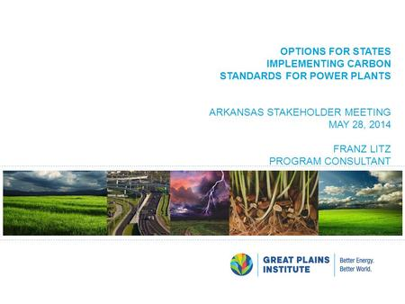 OPTIONS FOR STATES IMPLEMENTING CARBON STANDARDS FOR POWER PLANTS ARKANSAS STAKEHOLDER MEETING MAY 28, 2014 FRANZ LITZ PROGRAM CONSULTANT.