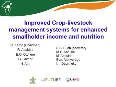 Improved Crop-livestock management systems for enhanced smallholder income and nutrition N. Karbo (Chairman) R. Abaidoo E.O. Otchere G. Gamor H. Abu S.S.