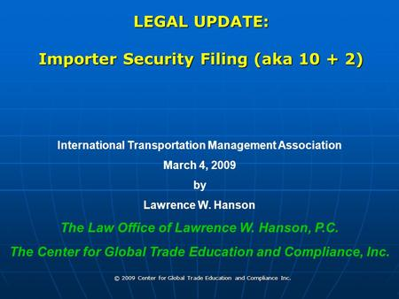 © 2009 Center for Global Trade Education and Compliance Inc. LEGAL UPDATE: Importer Security Filing (aka 10 + 2) International Transportation Management.