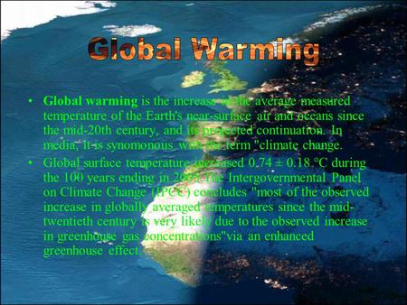 Global Warming Global warming is the increase in the average measured temperature of the Earth's near-surface air and oceans since the mid-20th century,