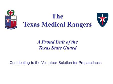 Contributing to the Volunteer Solution for Preparedness The Texas Medical Rangers A Proud Unit of the Texas State Guard.