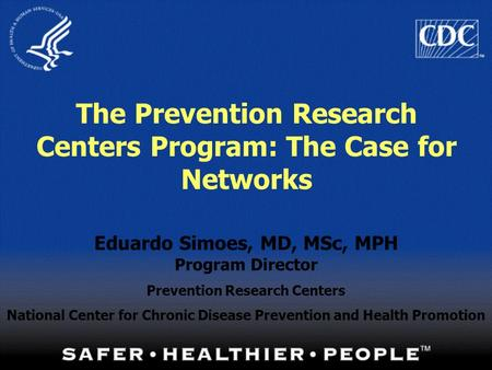 1 The Prevention Research Centers Program: The Case for Networks Eduardo Simoes, MD, MSc, MPH Program Director Prevention Research Centers National Center.