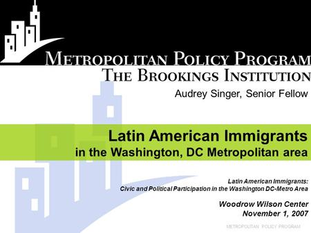 METROPOLITAN POLICY PROGRAM Audrey Singer, Senior Fellow Latin American Immigrants in the Washington, DC Metropolitan area Latin American Immigrants: Civic.