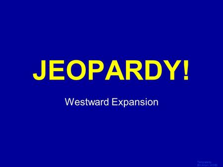 Template by Bill Arcuri, WCSD Click Once to Begin JEOPARDY! Westward Expansion.