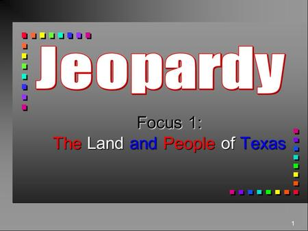 1 Focus 1: The Land and People of Texas 400 300 500 400 300 200 100 300 200 400 500 400 300 200 100 500 Texas Geography Texas Land and Water Texas Plants.