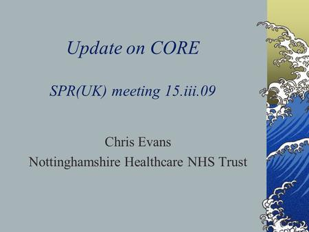 Update on CORE SPR(UK) meeting 15.iii.09 Chris Evans Nottinghamshire Healthcare NHS Trust.