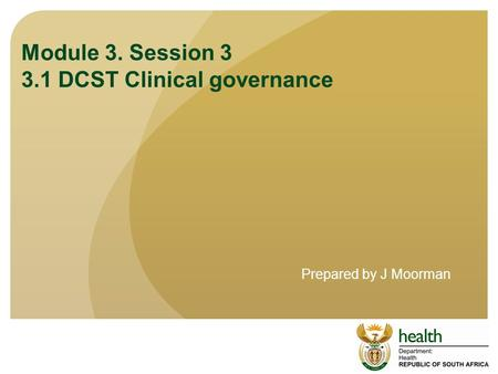 Module 3. Session 3 3.1 DCST Clinical governance Prepared by J Moorman.