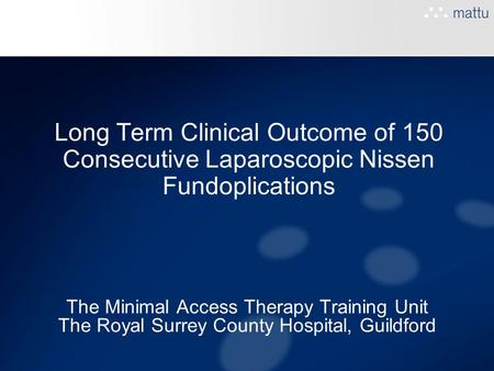 Long Term Clinical Outcome of 150 Consecutive Laparoscopic Nissen Fundoplications The Minimal Access Therapy Training Unit The Royal Surrey County Hospital,